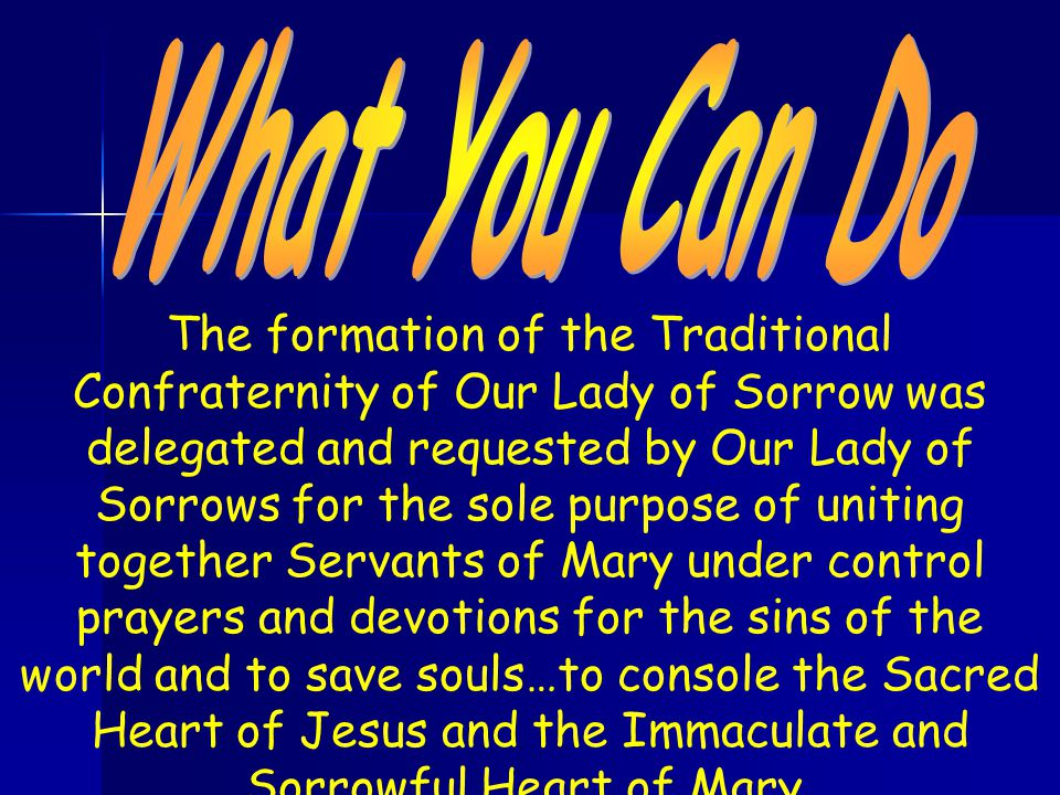 The formation of the Traditional Confraternity of Our Lady of Sorrow was delegated and requested by Our Lady of Sorrows for the sole purpose of uniting together Servants of Mary under control prayers and devotions for the sins of the world and to save souls…to console the Sacred Heart of Jesus and the Immaculate and Sorrowful Heart of Mary.