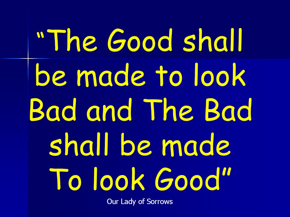 The Good shall be made to look Bad and The Bad shall be made To look Good Our Lady of Sorrows