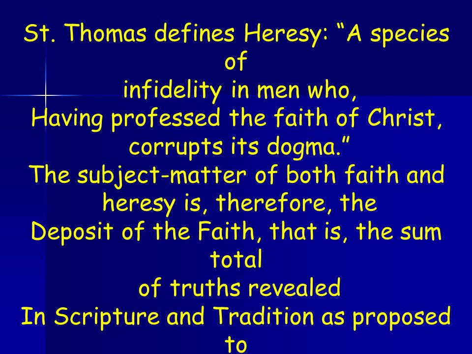 """St. Thomas defines Heresy: """"A species of infidelity in men who, Having professed the faith of Christ, corrupts its dogma."""" The subject-matter of both"""