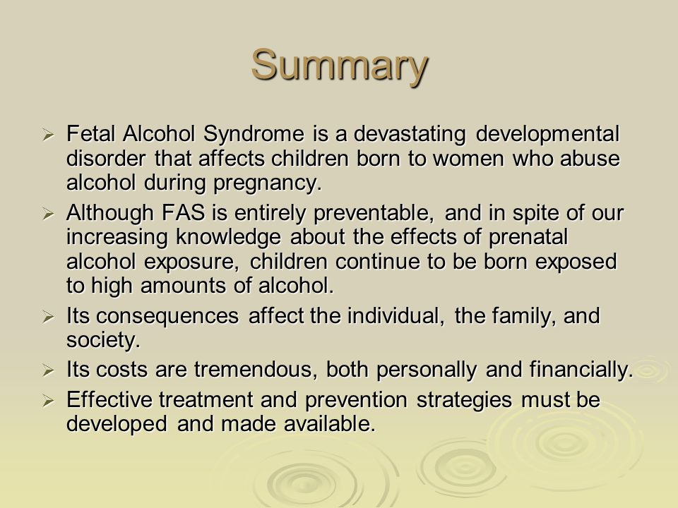 Summary  Fetal Alcohol Syndrome is a devastating developmental disorder that affects children born to women who abuse alcohol during pregnancy.  Alt