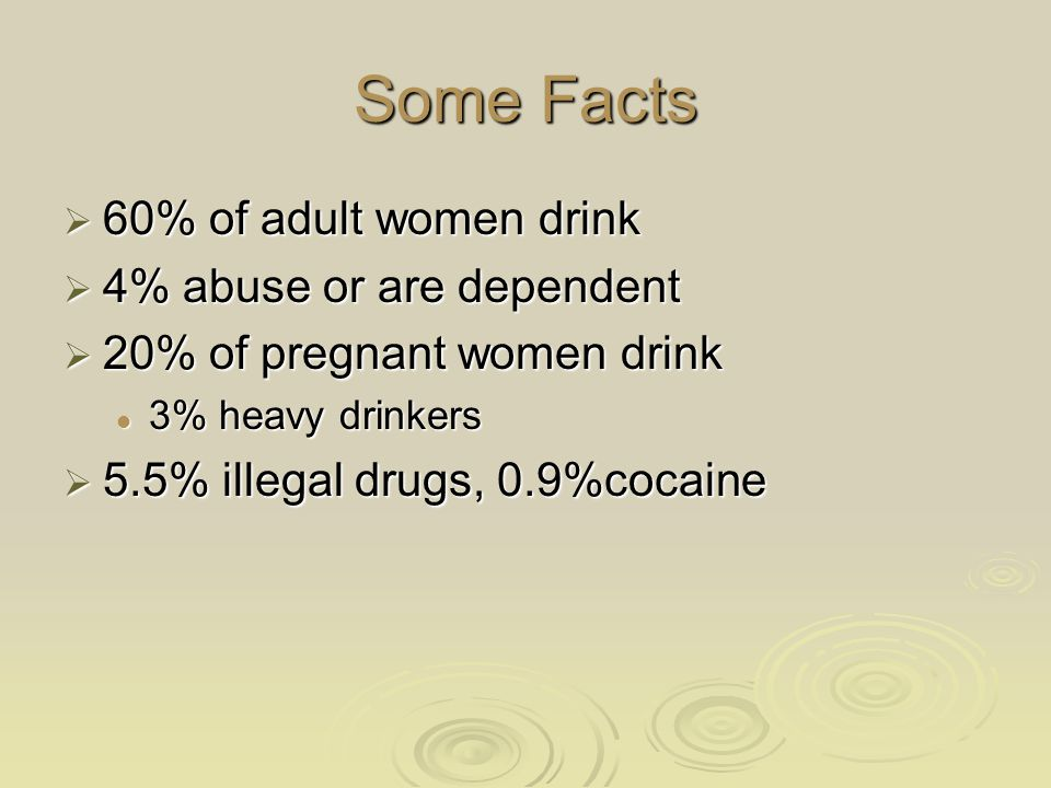 Some Facts  60% of adult women drink  4% abuse or are dependent  20% of pregnant women drink 3% heavy drinkers 3% heavy drinkers  5.5% illegal dru