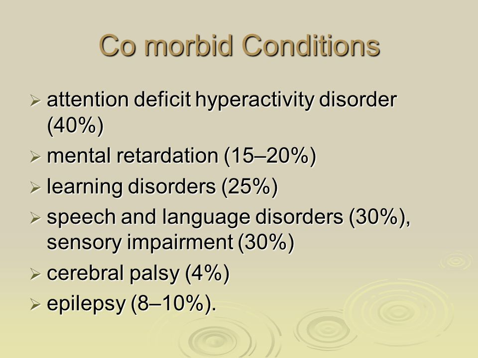 Co morbid Conditions  attention deficit hyperactivity disorder (40%)  mental retardation (15–20%)  learning disorders (25%)  speech and language d