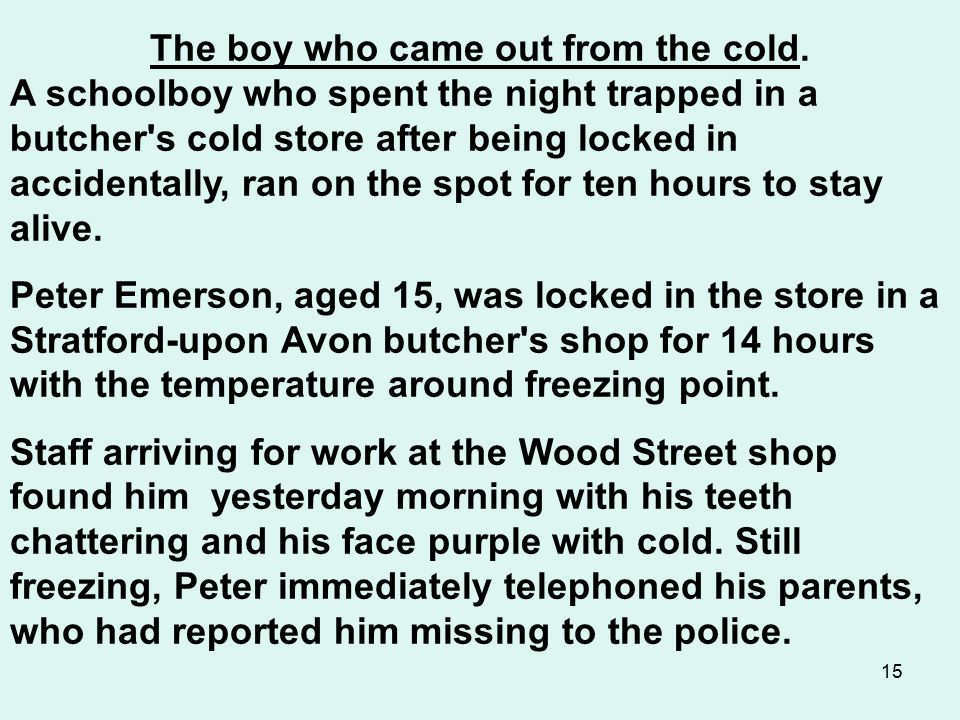 15 The boy who came out from the cold. A schoolboy who spent the night trapped in a butcher's cold store after being locked in accidentally, ran on th