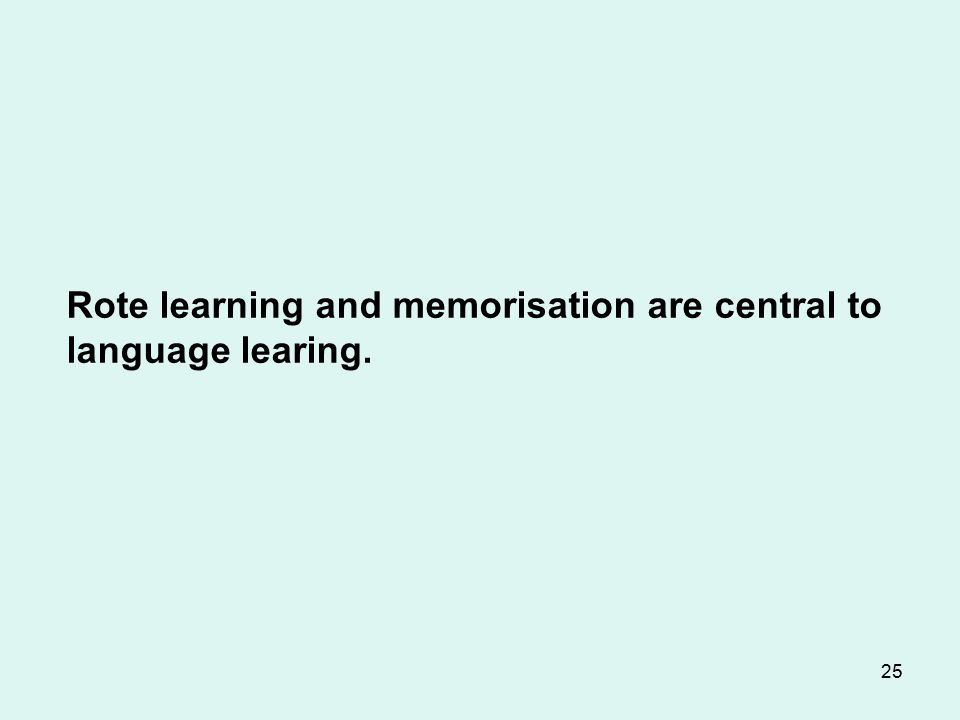 25 Rote learning and memorisation are central to language learing.