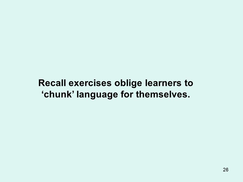 26 Recall exercises oblige learners to 'chunk' language for themselves.