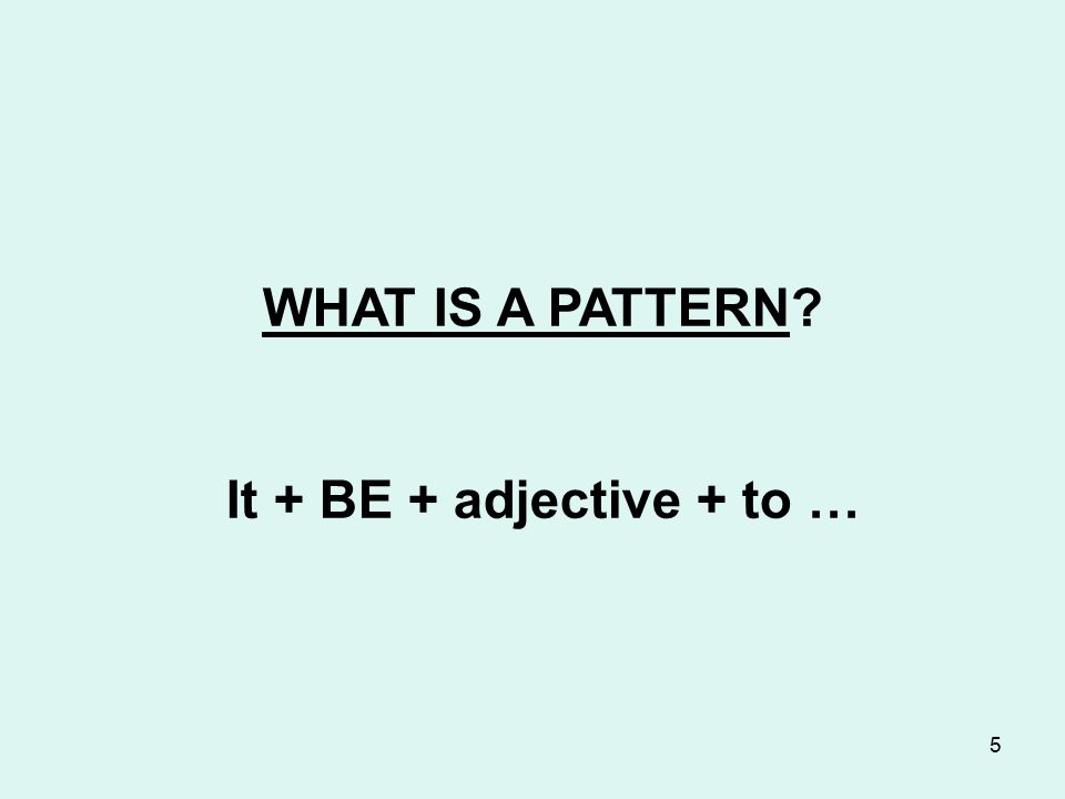 5 WHAT IS A PATTERN? It + BE + adjective + to …