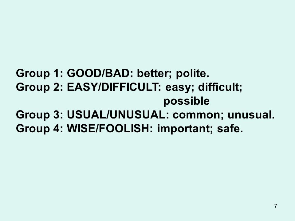 7 Group 1: GOOD/BAD: better; polite. Group 2: EASY/DIFFICULT: easy; difficult; possible Group 3: USUAL/UNUSUAL: common; unusual. Group 4: WISE/FOOLISH
