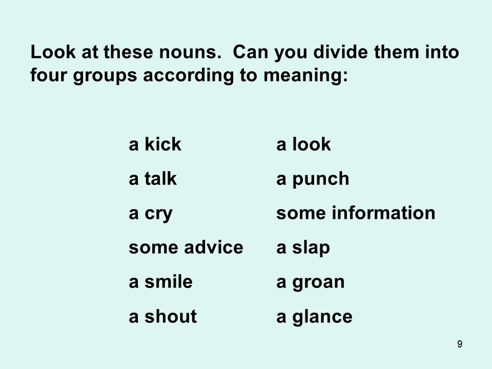 9 Look at these nouns. Can you divide them into four groups according to meaning: a kicka look a talka punch a crysome information some advicea slap a