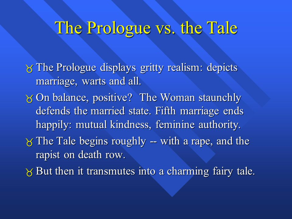The Prologue vs. the Tale  The Prologue displays gritty realism: depicts marriage, warts and all.