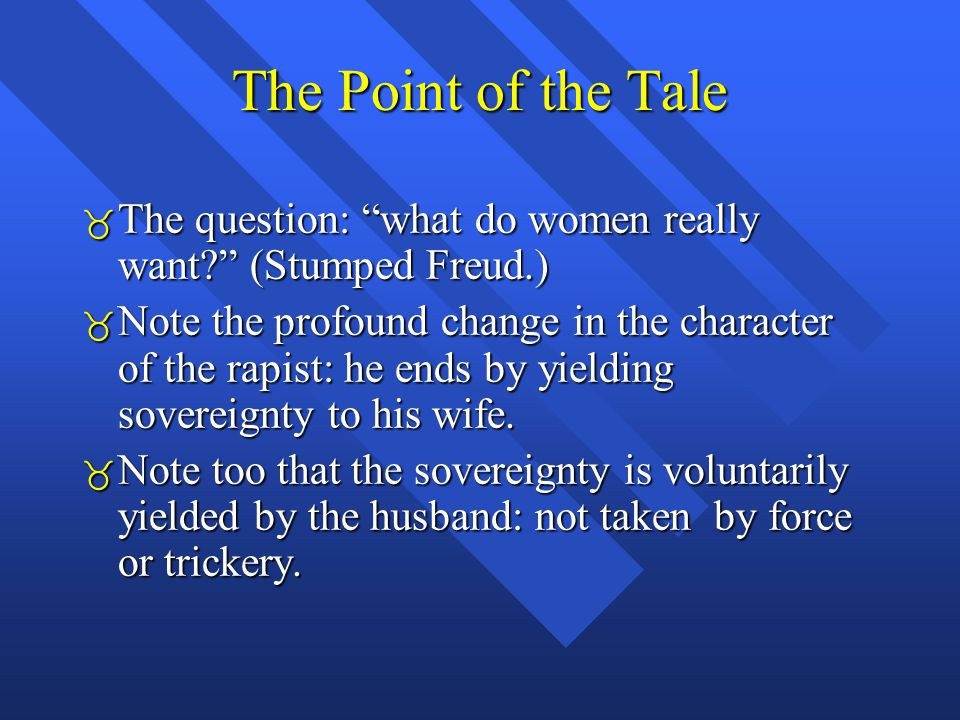 The Point of the Tale  The question: what do women really want (Stumped Freud.)  Note the profound change in the character of the rapist: he ends by yielding sovereignty to his wife.