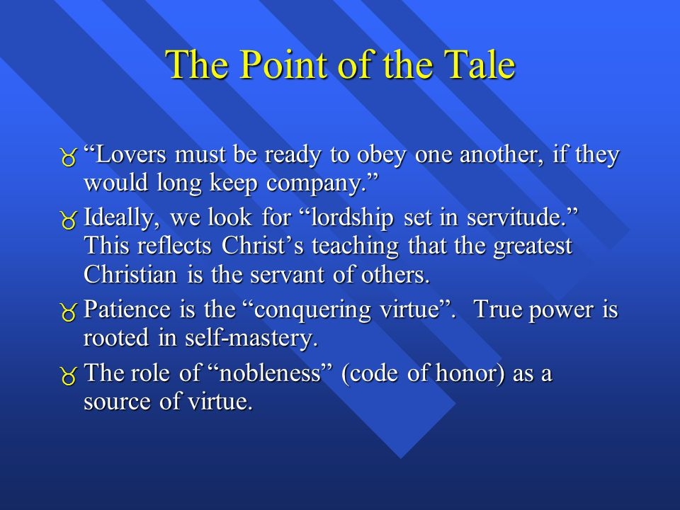 The Point of the Tale  Lovers must be ready to obey one another, if they would long keep company.  Ideally, we look for lordship set in servitude. This reflects Christ's teaching that the greatest Christian is the servant of others.