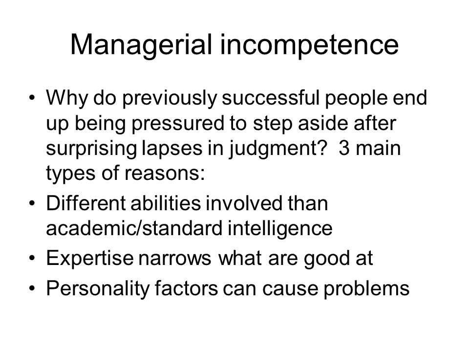 Managerial incompetence Why do previously successful people end up being pressured to step aside after surprising lapses in judgment.