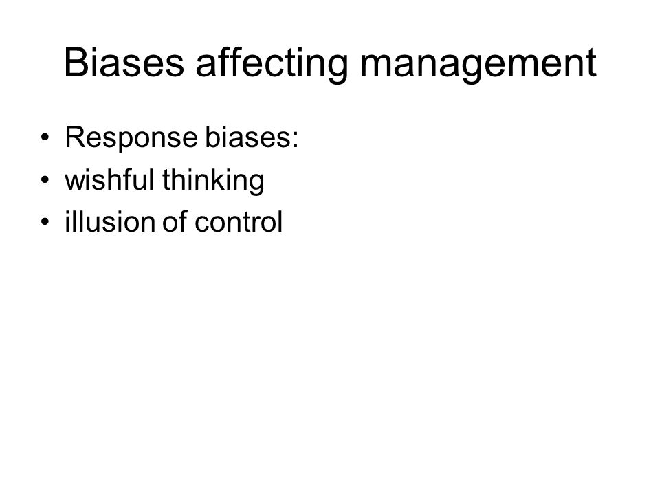 Biases affecting management Response biases: wishful thinking illusion of control