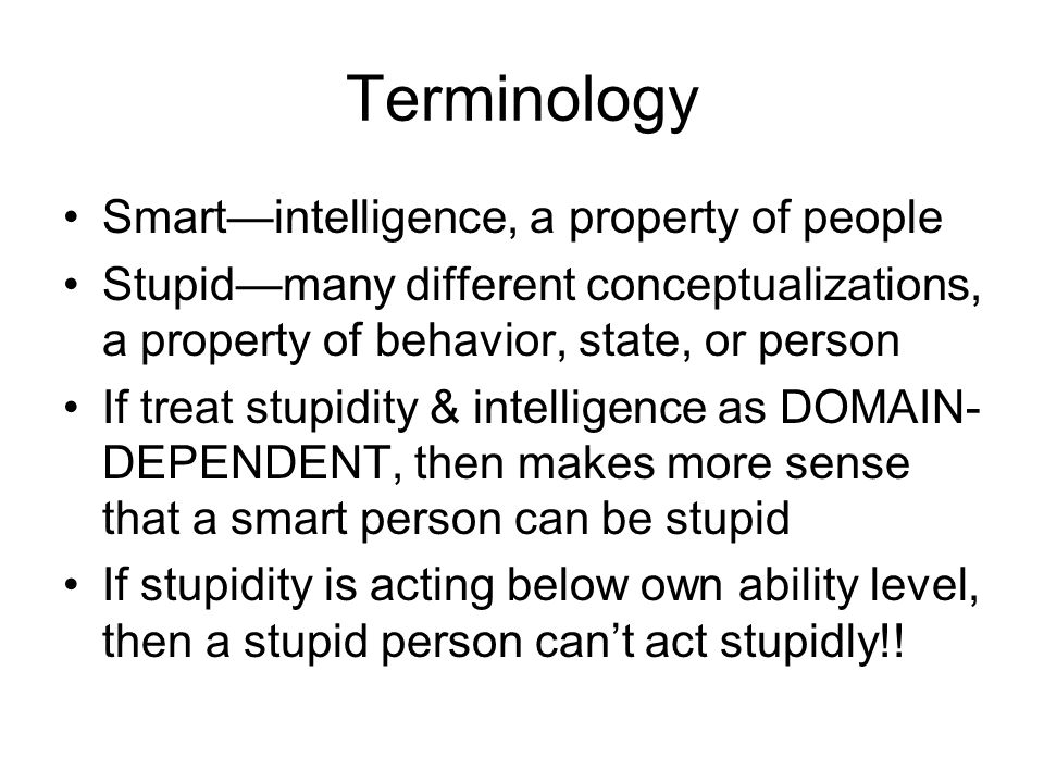 Terminology Smart—intelligence, a property of people Stupid—many different conceptualizations, a property of behavior, state, or person If treat stupidity & intelligence as DOMAIN- DEPENDENT, then makes more sense that a smart person can be stupid If stupidity is acting below own ability level, then a stupid person can't act stupidly!!
