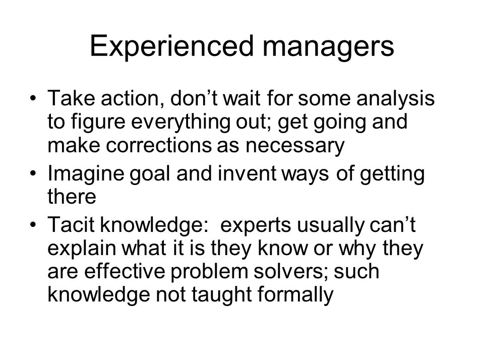Experienced managers Take action, don't wait for some analysis to figure everything out; get going and make corrections as necessary Imagine goal and invent ways of getting there Tacit knowledge: experts usually can't explain what it is they know or why they are effective problem solvers; such knowledge not taught formally