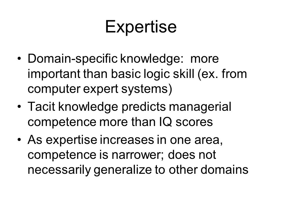Expertise Domain-specific knowledge: more important than basic logic skill (ex.
