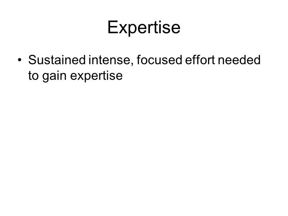 Expertise Sustained intense, focused effort needed to gain expertise