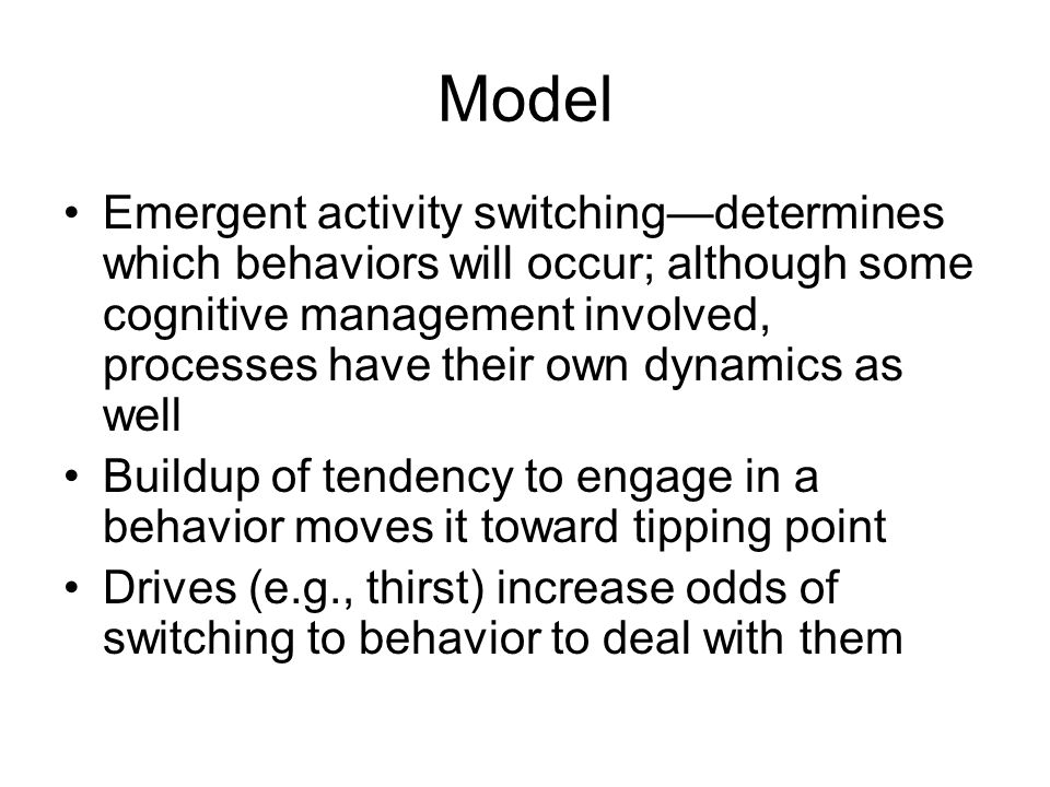 Model Emergent activity switching—determines which behaviors will occur; although some cognitive management involved, processes have their own dynamics as well Buildup of tendency to engage in a behavior moves it toward tipping point Drives (e.g., thirst) increase odds of switching to behavior to deal with them