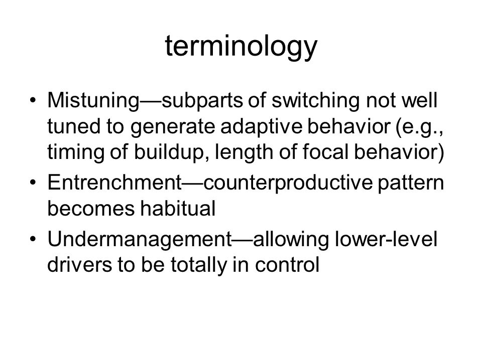terminology Mistuning—subparts of switching not well tuned to generate adaptive behavior (e.g., timing of buildup, length of focal behavior) Entrenchment—counterproductive pattern becomes habitual Undermanagement—allowing lower-level drivers to be totally in control