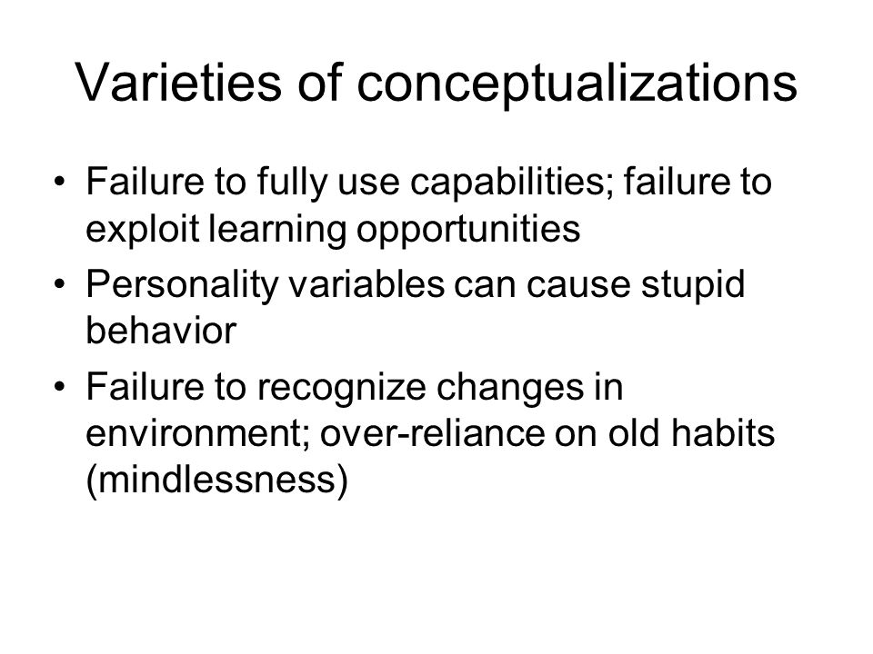 Varieties of conceptualizations Failure to fully use capabilities; failure to exploit learning opportunities Personality variables can cause stupid behavior Failure to recognize changes in environment; over-reliance on old habits (mindlessness)