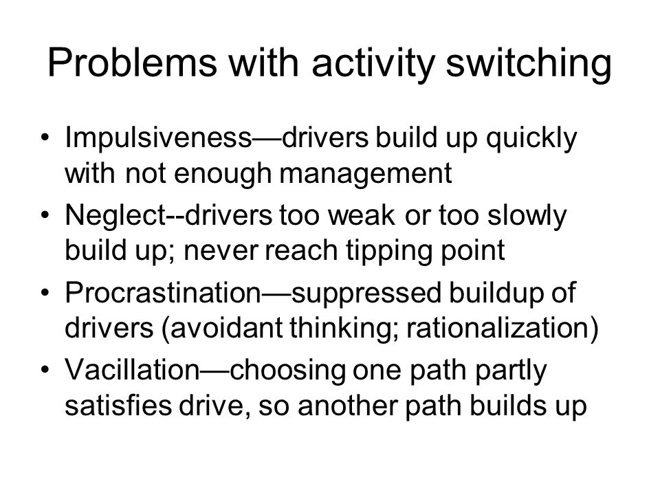 Problems with activity switching Impulsiveness—drivers build up quickly with not enough management Neglect--drivers too weak or too slowly build up; never reach tipping point Procrastination—suppressed buildup of drivers (avoidant thinking; rationalization) Vacillation—choosing one path partly satisfies drive, so another path builds up
