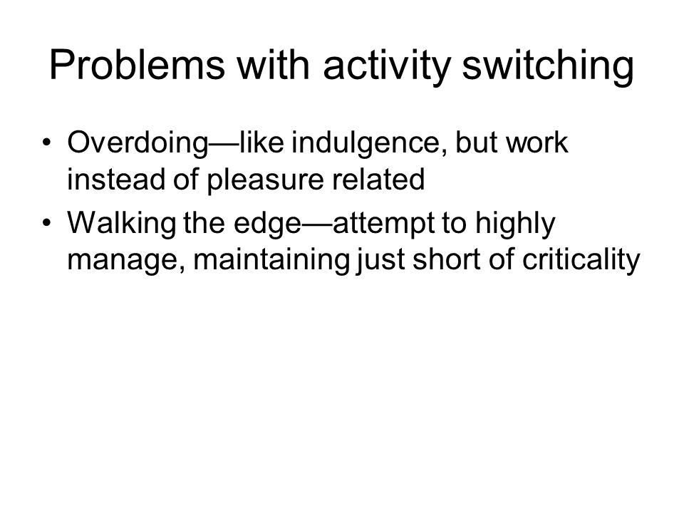 Problems with activity switching Overdoing—like indulgence, but work instead of pleasure related Walking the edge—attempt to highly manage, maintaining just short of criticality