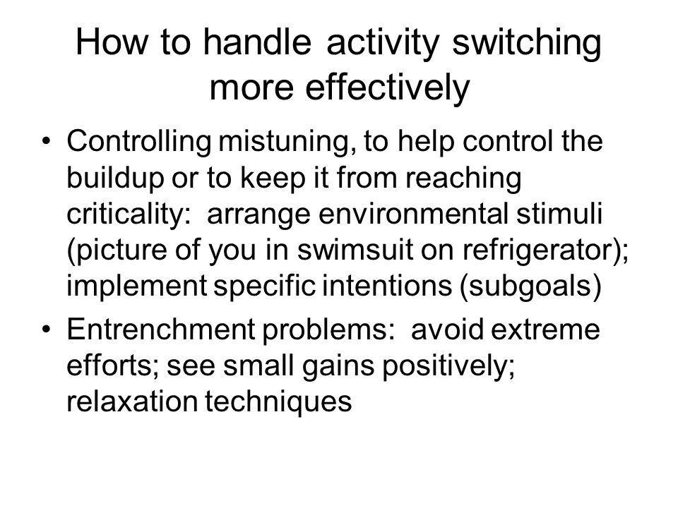 How to handle activity switching more effectively Controlling mistuning, to help control the buildup or to keep it from reaching criticality: arrange environmental stimuli (picture of you in swimsuit on refrigerator); implement specific intentions (subgoals) Entrenchment problems: avoid extreme efforts; see small gains positively; relaxation techniques