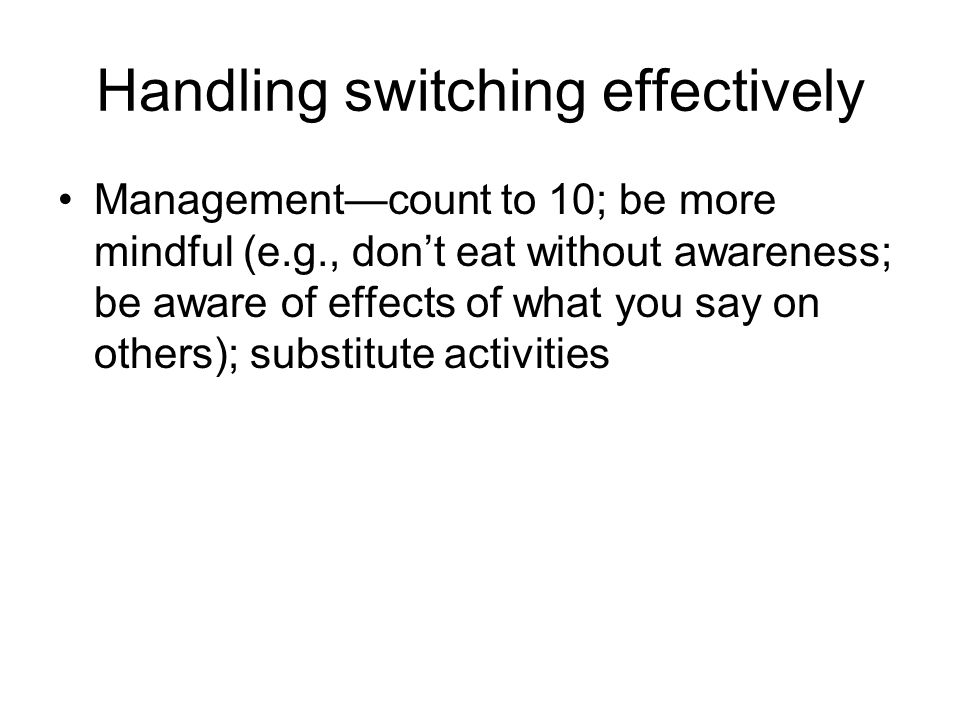 Handling switching effectively Management—count to 10; be more mindful (e.g., don't eat without awareness; be aware of effects of what you say on others); substitute activities