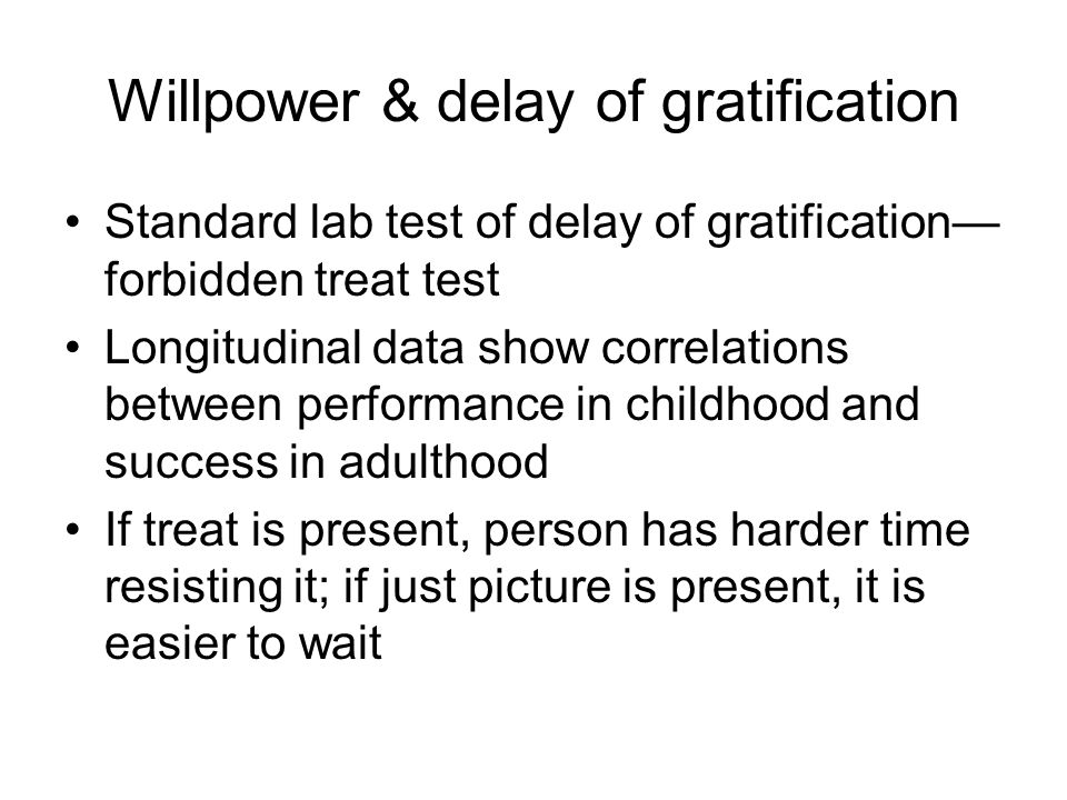 Willpower & delay of gratification Standard lab test of delay of gratification— forbidden treat test Longitudinal data show correlations between performance in childhood and success in adulthood If treat is present, person has harder time resisting it; if just picture is present, it is easier to wait