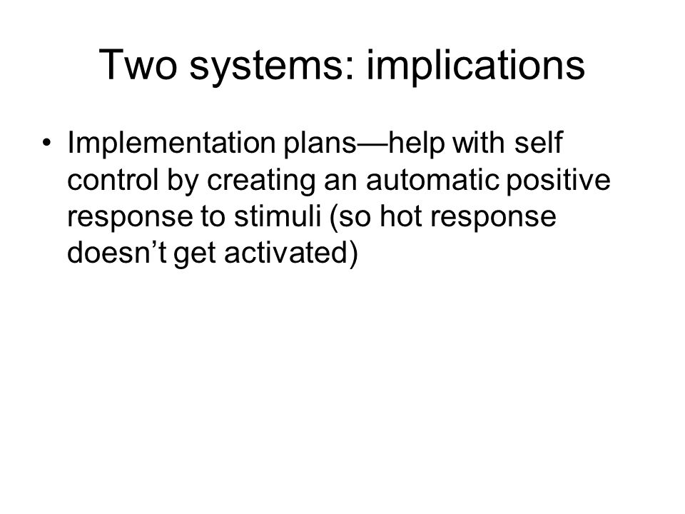 Two systems: implications Implementation plans—help with self control by creating an automatic positive response to stimuli (so hot response doesn't get activated)