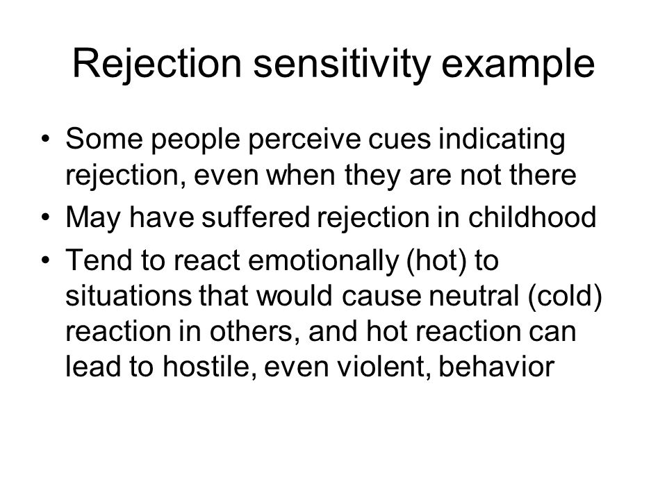 Rejection sensitivity example Some people perceive cues indicating rejection, even when they are not there May have suffered rejection in childhood Tend to react emotionally (hot) to situations that would cause neutral (cold) reaction in others, and hot reaction can lead to hostile, even violent, behavior