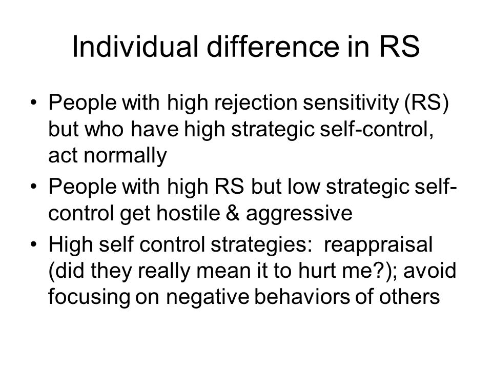 Individual difference in RS People with high rejection sensitivity (RS) but who have high strategic self-control, act normally People with high RS but low strategic self- control get hostile & aggressive High self control strategies: reappraisal (did they really mean it to hurt me ); avoid focusing on negative behaviors of others