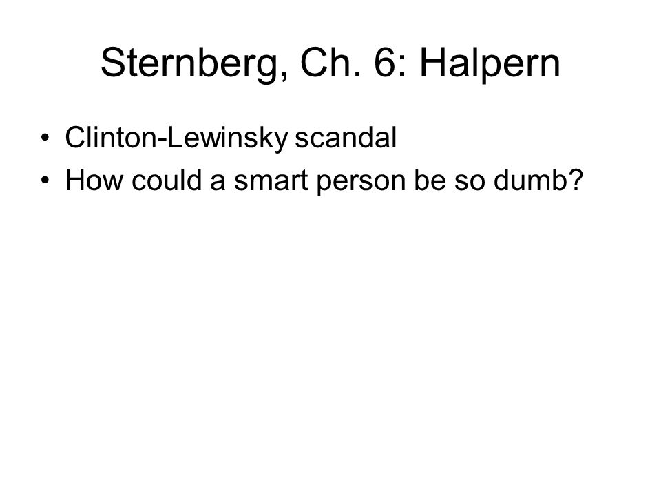 Sternberg, Ch. 6: Halpern Clinton-Lewinsky scandal How could a smart person be so dumb