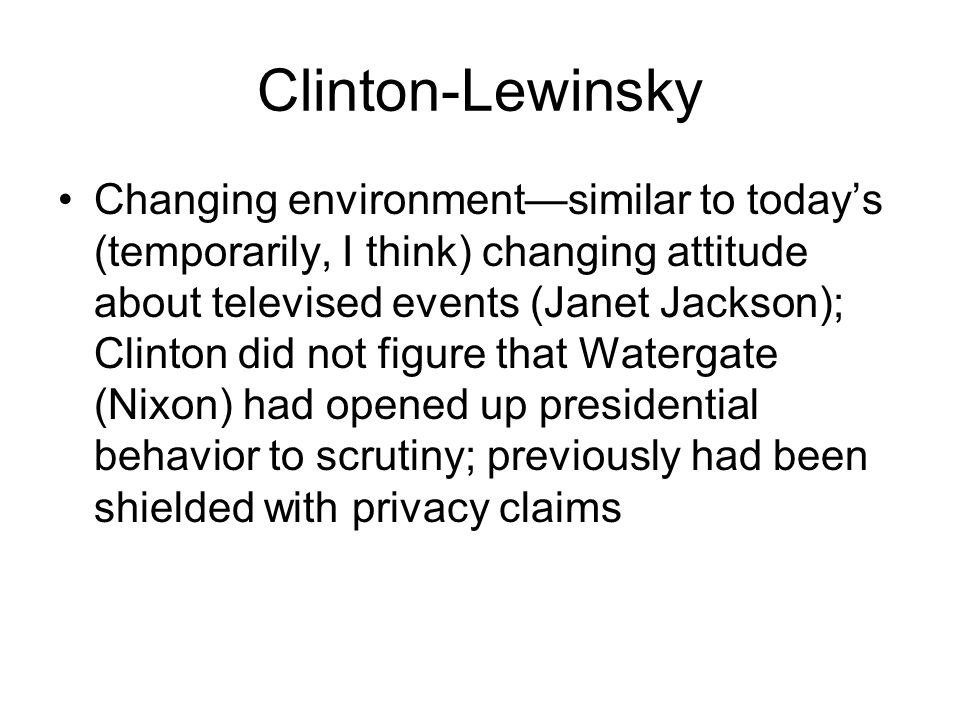 Clinton-Lewinsky Changing environment—similar to today's (temporarily, I think) changing attitude about televised events (Janet Jackson); Clinton did not figure that Watergate (Nixon) had opened up presidential behavior to scrutiny; previously had been shielded with privacy claims