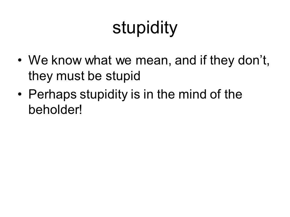 stupidity We know what we mean, and if they don't, they must be stupid Perhaps stupidity is in the mind of the beholder!