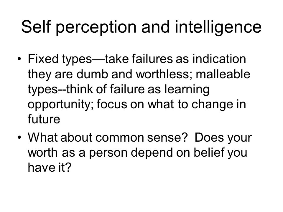 Self perception and intelligence Fixed types—take failures as indication they are dumb and worthless; malleable types--think of failure as learning opportunity; focus on what to change in future What about common sense.