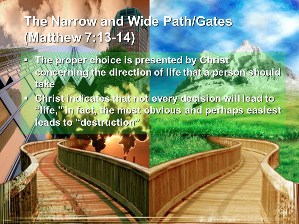 The Narrow and Wide Path/Gates (Matthew 7:13-14)  The proper choice is presented by Christ concerning the direction of life that a person should take  Christ indicates that not every decision will lead to life, in fact, the most obvious and perhaps easiest leads to destruction