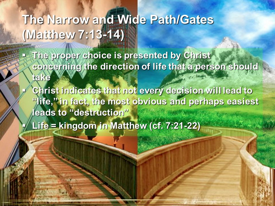 The Narrow and Wide Path/Gates (Matthew 7:13-14)  The proper choice is presented by Christ concerning the direction of life that a person should take  Christ indicates that not every decision will lead to life, in fact, the most obvious and perhaps easiest leads to destruction  Life = kingdom in Matthew (cf.