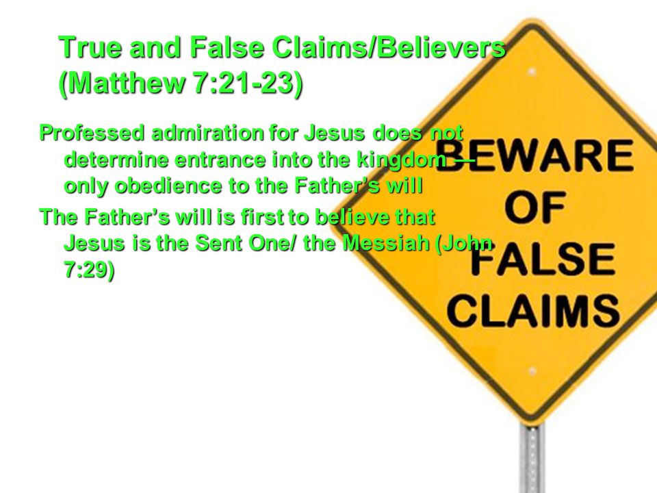 True and False Claims/Believers (Matthew 7:21-23) Professed admiration for Jesus does not determine entrance into the kingdom — only obedience to the Father's will The Father's will is first to believe that Jesus is the Sent One/ the Messiah (John 7:29)
