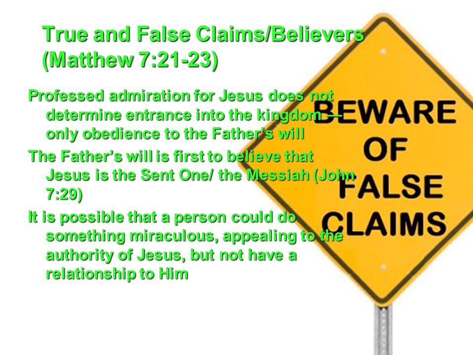 True and False Claims/Believers (Matthew 7:21-23) Professed admiration for Jesus does not determine entrance into the kingdom — only obedience to the Father's will The Father's will is first to believe that Jesus is the Sent One/ the Messiah (John 7:29) It is possible that a person could do something miraculous, appealing to the authority of Jesus, but not have a relationship to Him