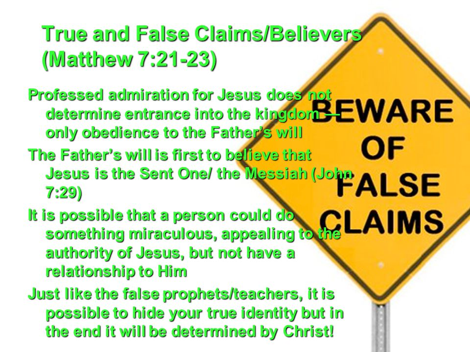 True and False Claims/Believers (Matthew 7:21-23) Professed admiration for Jesus does not determine entrance into the kingdom — only obedience to the Father's will The Father's will is first to believe that Jesus is the Sent One/ the Messiah (John 7:29) It is possible that a person could do something miraculous, appealing to the authority of Jesus, but not have a relationship to Him Just like the false prophets/teachers, it is possible to hide your true identity but in the end it will be determined by Christ!