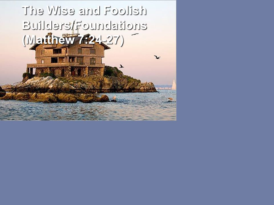 The Wise and Foolish Builders/Foundations (Matthew 7:24-27)