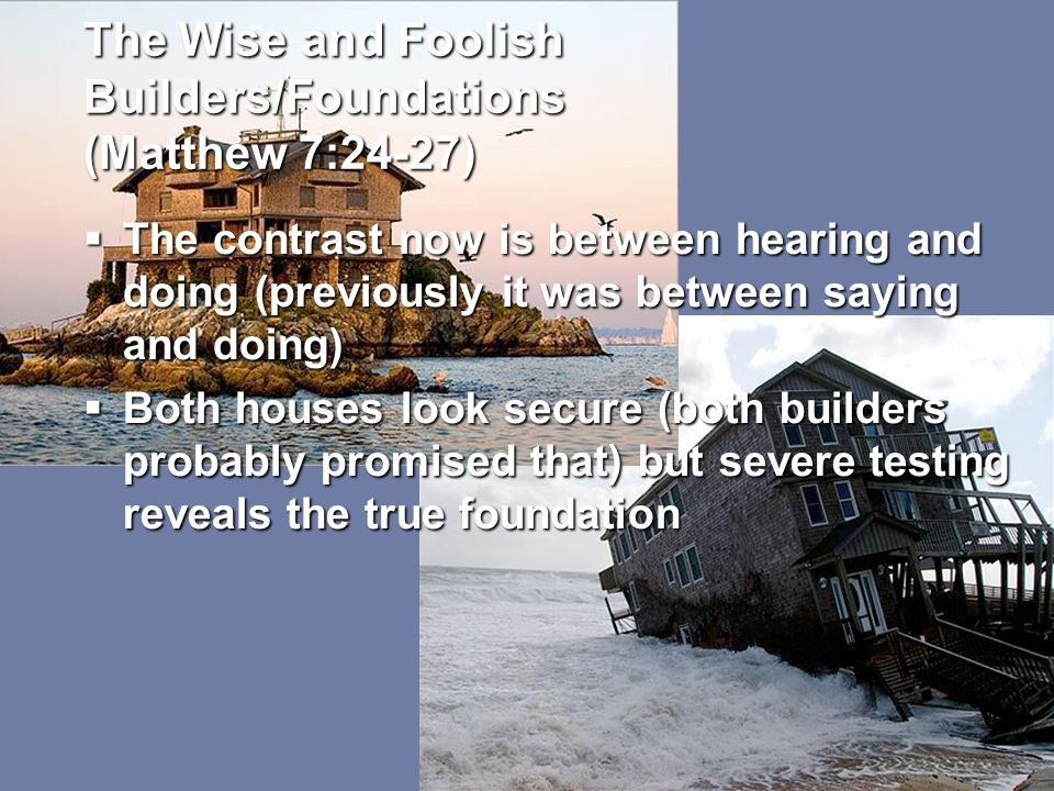 The Wise and Foolish Builders/Foundations (Matthew 7:24-27)  The contrast now is between hearing and doing (previously it was between saying and doing)  Both houses look secure (both builders probably promised that) but severe testing reveals the true foundation