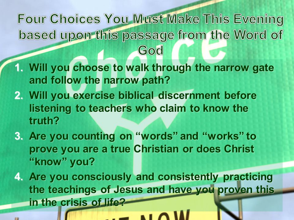 1.Will you choose to walk through the narrow gate and follow the narrow path? 2.Will you exercise biblical discernment before listening to teachers wh