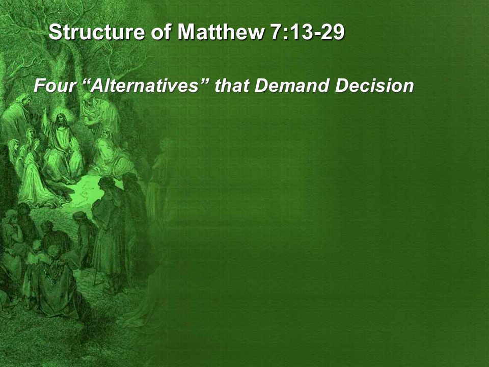 Structure of Matthew 7:13-29 Four Alternatives that Demand Decision #1 Narrow and Wide Paths/Gates (7:13-14)