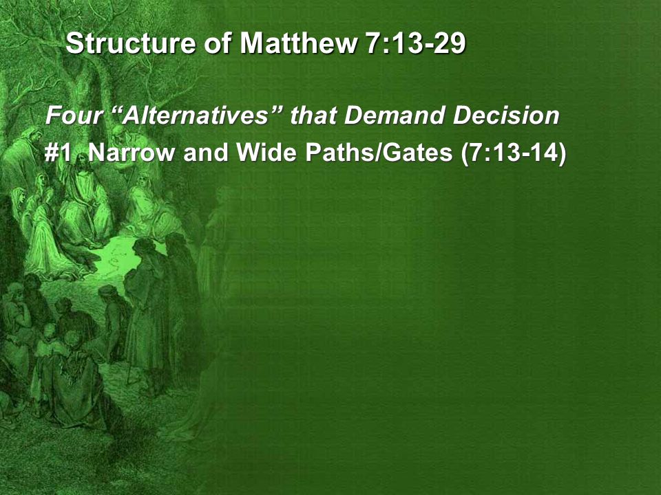 """Structure of Matthew 7:13-29 Four """"Alternatives"""" that Demand Decision #1 Narrow and Wide Paths/Gates (7:13-14)"""