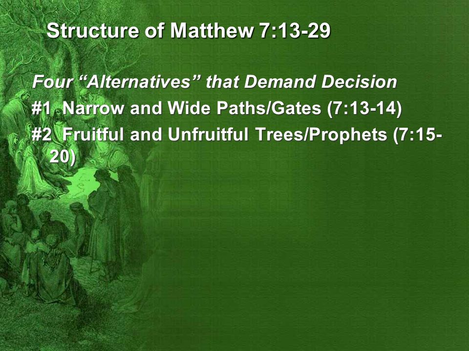 Structure of Matthew 7:13-29 Four Alternatives that Demand Decision #1 Narrow and Wide Paths/Gates (7:13-14) #2 Fruitful and Unfruitful Trees/Prophets (7:15- 20)