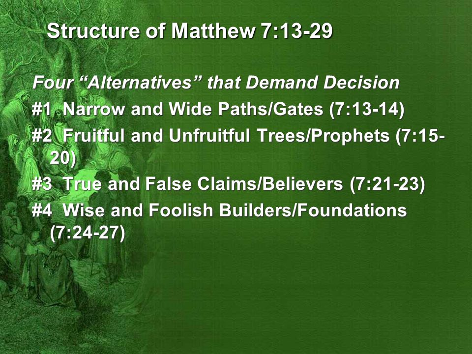 Structure of Matthew 7:13-29 Four Alternatives that Demand Decision #1 Narrow and Wide Paths/Gates (7:13-14) #2 Fruitful and Unfruitful Trees/Prophets (7:15- 20) #3 True and False Claims/Believers (7:21-23) #4 Wise and Foolish Builders/Foundations (7:24-27)