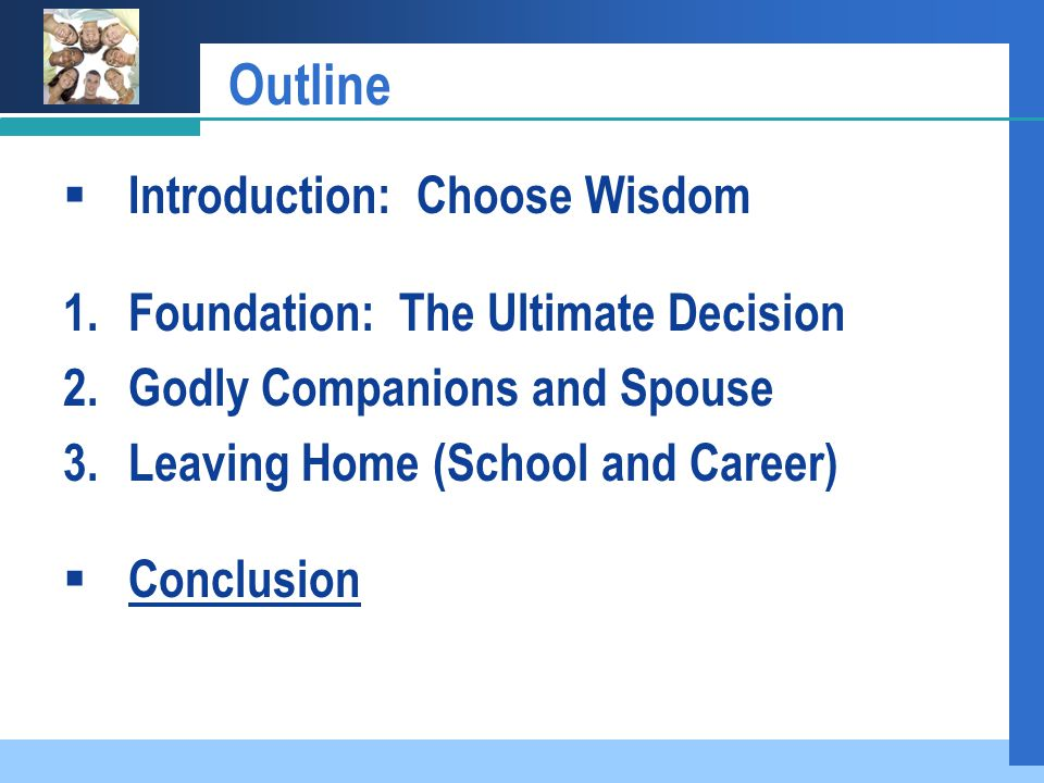 Outline  Introduction: Choose Wisdom 1.Foundation: The Ultimate Decision 2.Godly Companions and Spouse 3.Leaving Home (School and Career)  Conclusion