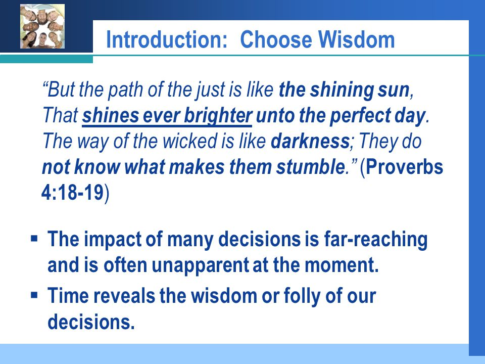 Introduction: Choose Wisdom  The impact of many decisions is far-reaching and is often unapparent at the moment.